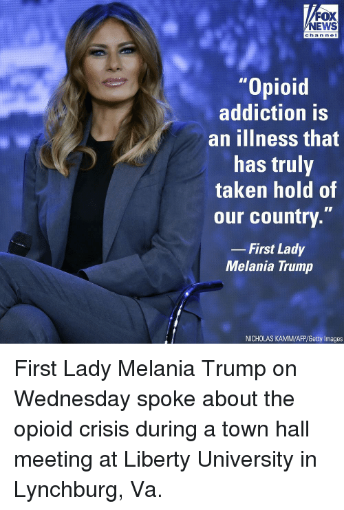 """Melania: FOX  NEWS  chan ne I  """"Opioid  addiction is  an ilIness that  has truly  taken hold of  our country.""""  -First Lady  Melania Trump  NICHOLAS KAMM/AFP/Getty Images First Lady Melania Trump on Wednesday spoke about the opioid crisis during a town hall meeting at Liberty University in Lynchburg, Va."""