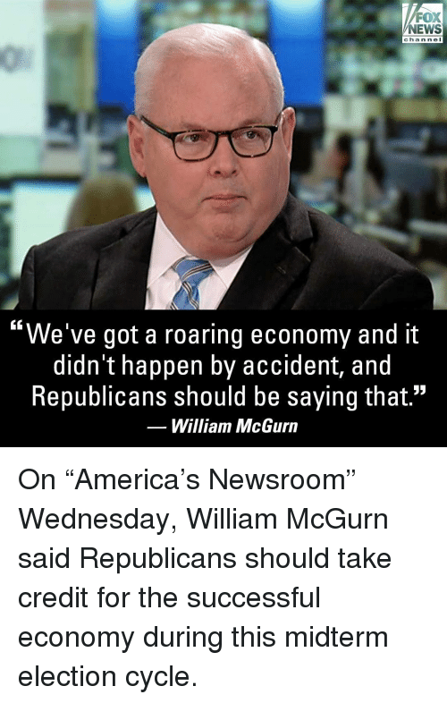 """Memes, News, and Fox News: FOX  NEWS  chan ne I  """"We've got a roaring economy and it  didn't happen by accident, and  Republicans should be saying that.""""  William McGurn On """"America's Newsroom"""" Wednesday, William McGurn said Republicans should take credit for the successful economy during this midterm election cycle."""