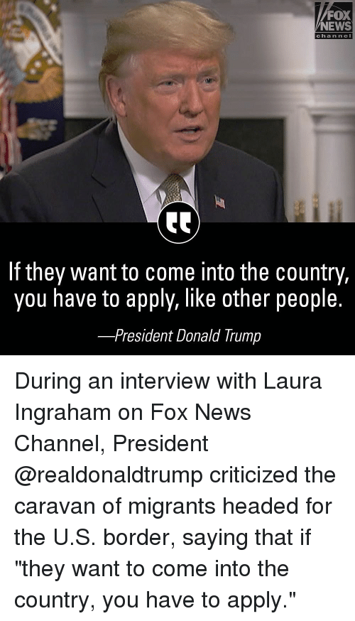 "Donald Trump, Memes, and News: FOX  NEWS  chan ne  If they want to come into the country,  you have to apply, like other people.  -President Donald Trump During an interview with Laura Ingraham on Fox News Channel, President @realdonaldtrump criticized the caravan of migrants headed for the U.S. border, saying that if ""they want to come into the country, you have to apply."""