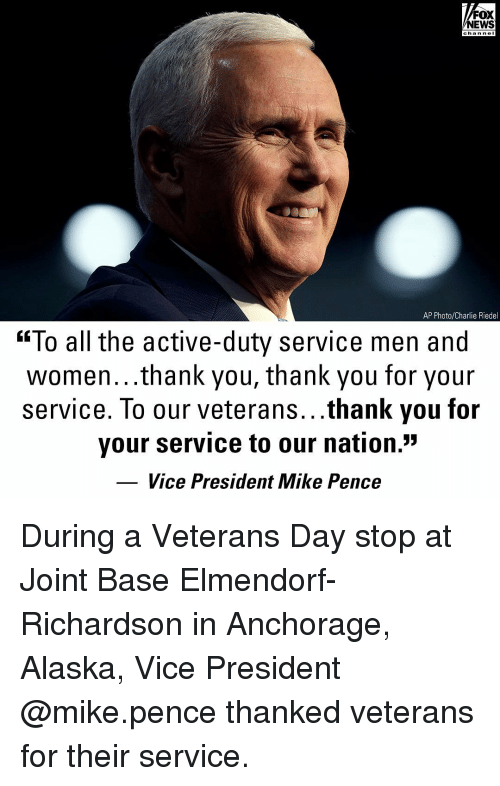 """Charlie, Memes, and News: FOX  NEWS  chan neI  AP Photo/Charlie Riedel  """"To all the active-duty service men and  women...thank you, thank you for your  service. To our veterans...thank you for  your service to our nation.""""  Vice President Mike Pence During a Veterans Day stop at Joint Base Elmendorf-Richardson in Anchorage, Alaska, Vice President @mike.pence thanked veterans for their service."""