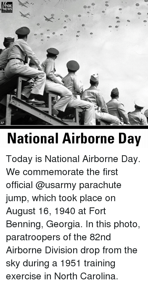 Memes, News, and Exercise: FOX  NEWS  chan nel  AP  National Airborne Day Today is National Airborne Day. We commemorate the first official @usarmy parachute jump, which took place on August 16, 1940 at Fort Benning, Georgia. In this photo, paratroopers of the 82nd Airborne Division drop from the sky during a 1951 training exercise in North Carolina.