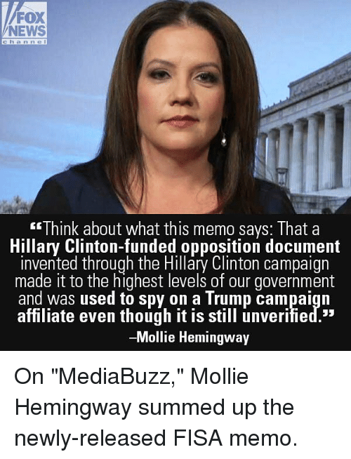 "Hillary Clinton, Memes, and News: FOX  NEWS  channe  EE Think about what this memo savs: Ihat a  Hillary Clinton-funded opposition document  invented through the Hillary Clinton campaign  made it to the highest levels of our government  and was used to spy on a Trump campaign  affiliate even though it is stll unverified.""  -Mollie Hemingway On ""MediaBuzz,"" Mollie Hemingway summed up the newly-released FISA memo."