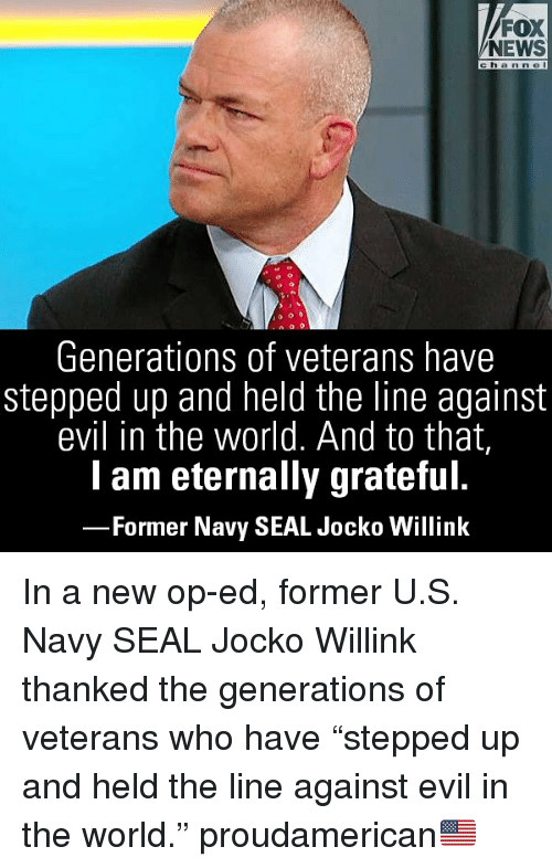 "Memes, News, and Fox News: FOX  NEWS  channel  Generations of veterans have  stepped up and held the line against  evil in the world. And to that,  lam eternally grateful.  -Former Navy SEAL Jocko Willink In a new op-ed, former U.S. Navy SEAL Jocko Willink thanked the generations of veterans who have ""stepped up and held the line against evil in the world."" proudamerican🇺🇸"