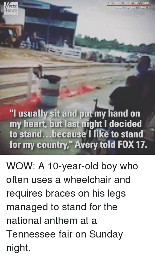 "Memes, News, and Wow: FOX  NEWS  Cookeville, Tennessee  Courtesy Leah Norris  I usually sit and put my hand on  my heart, but last night I decided  to stand...because I like to stand  for my country."" Avery told FOX 17. WOW: A 10-year-old boy who often uses a wheelchair and requires braces on his legs managed to stand for the national anthem at a Tennessee fair on Sunday night."