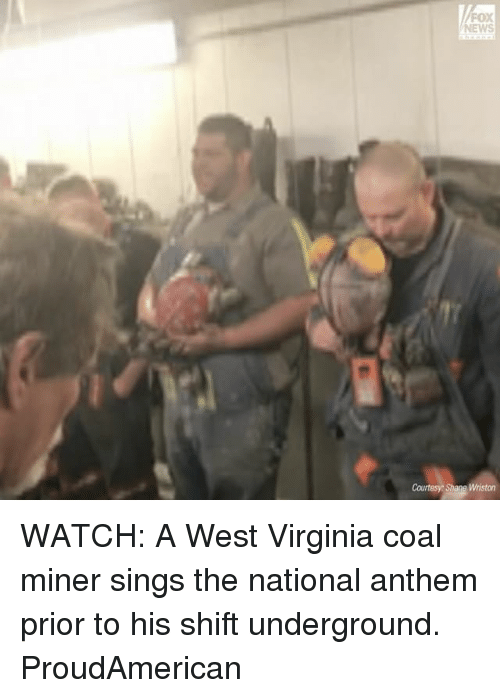 Memes, News, and National Anthem: FOX  NEWS  Courtesy Shane Wriston WATCH: A West Virginia coal miner sings the national anthem prior to his shift underground. ProudAmerican