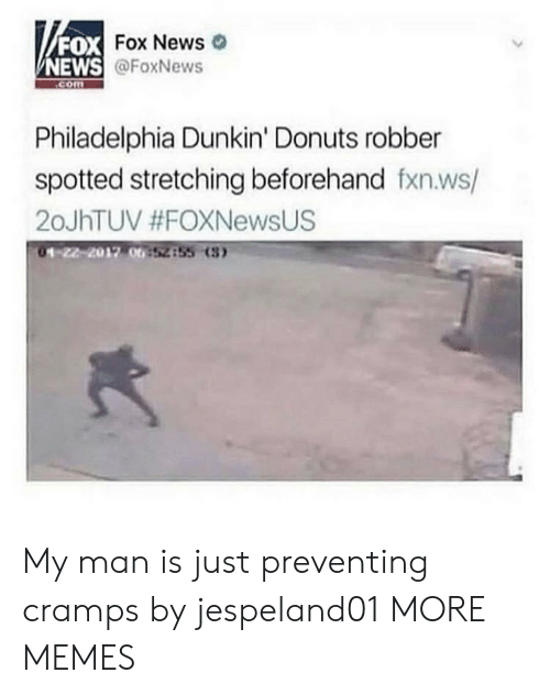 Dank, Memes, and News: FOX  NEWS  DX Fox News  @FoxNews  com  Philadelphia Dunkin' Donuts robber  spotted stretching beforehand fxn.ws/  20JhTUV #FOXNewsUS  01-22-2012 00  52855 (3 My man is just preventing cramps by jespeland01 MORE MEMES