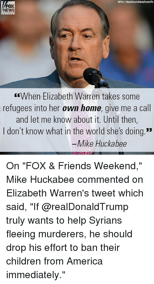 """America, Children, and Elizabeth Warren: FOX  NEWS  EEWhen Elizabeth Warren takes some  refugees into her own home, give me a call  and let me know about it. Until then,  I don't know what in the world she's doing.""""  Mike Huckabee On """"FOX & Friends Weekend,"""" Mike Huckabee commented on Elizabeth Warren's tweet which said, """"If @realDonaldTrump truly wants to help Syrians fleeing murderers, he should drop his effort to ban their children from America immediately."""""""