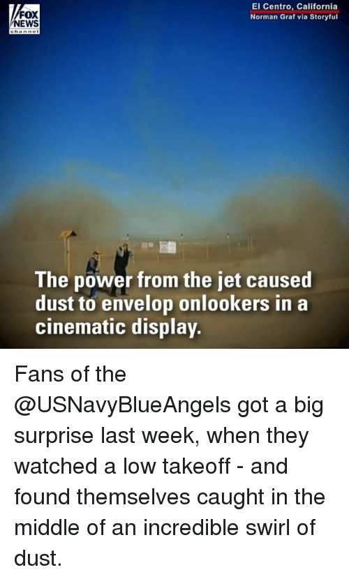 takeoff: FOX  NEWS  El Centro, California  Norman Graf via Storyful  e hanne  The power from the jet caused  dust to envelop onlookers in a  cinematic display. Fans of the @USNavyBlueAngels got a big surprise last week, when they watched a low takeoff - and found themselves caught in the middle of an incredible swirl of dust.