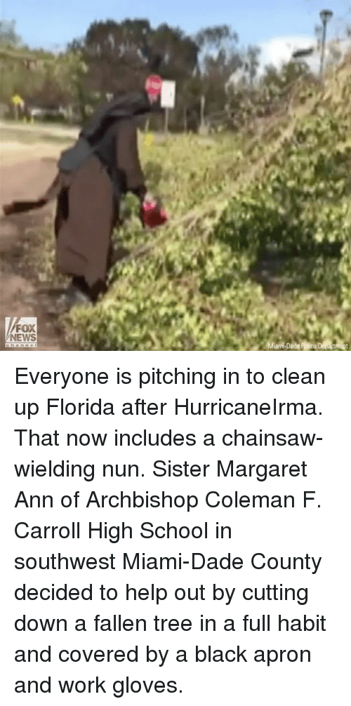 Foxe: FOX  NEWS Everyone is pitching in to clean up Florida after HurricaneIrma. That now includes a chainsaw-wielding nun. Sister Margaret Ann of Archbishop Coleman F. Carroll High School in southwest Miami-Dade County decided to help out by cutting down a fallen tree in a full habit and covered by a black apron and work gloves.