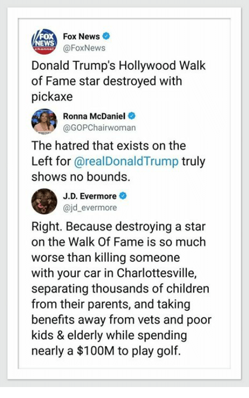 Donald Trumps: Fox News  EWS  @FoxNews  Donald Trump's Hollywood Walk  of Fame star destroyed with  pickaxe  Ronna McDaniel  @GOPChairwoman  The hatred that exists on the  Left for @realDonaldTrump truly  shows no bounds.  J.D. Evermore  ajd_evermore  Right. Because destroying a star  on the Walk Of Fame is so much  worse than killing someone  with your car in Charlottesville,  separating thousands of children  from their parents, and taking  benefits away from vets and poor  kids & elderly while spending  nearly a $100M to play golf.