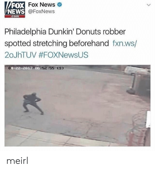 News, Donuts, and Fox News: FOX  NEWS  Fox News e  @FoxNews  com  Philadelphia Dunkin' Donuts robber  spotted stretching beforehand fxn.ws/  20JhTUV #FOXNewsUS  -22-2017 06  :5255 (S) meirl