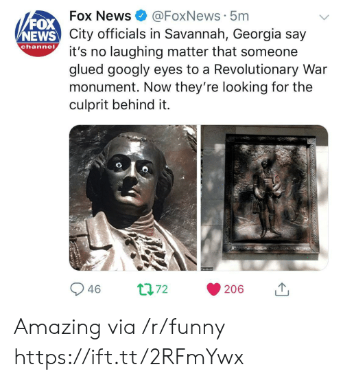 Foxnews: FOX  NEWS  Fox News@FoxNews 5m  City officials in Savannah, Georgia say  channo t's no laughing matter that someone  glued googly eyes to a Revolutionary War  monument. Now they're looking for the  culprit behind it. Amazing via /r/funny https://ift.tt/2RFmYwx