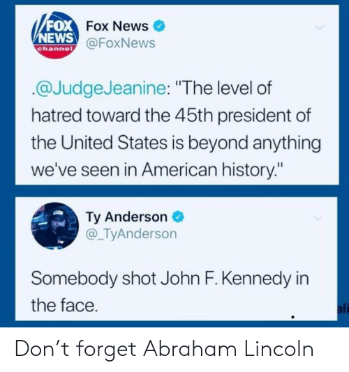 "Abraham Lincoln, Ali, and News: FOX  NEWS  Fox News  @FoxNews  channe  @JudgeJeanine: ""The level of  hatred toward the 45th president of  the United States is beyond anything  we've seen in American history:""  Ty Anderson  @_TyAnderson  Somebody shot John F. Kennedy in  the face  ali Don't forget Abraham Lincoln"