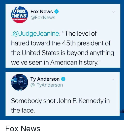 "Ali, News, and John F. Kennedy: FOX  NEWS  Fox News  @FoxNews  channel  @JudgeJeanine: ""The level of  hatred toward the 45th president of  the United States is beyond anything  we've seen in American history.""  Ty Anderson  @_TyAnderson  Somebody shot John F. Kennedy in  the face  ali Fox News"