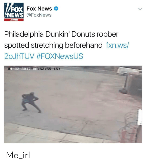 News, Donuts, and Fox News: FOX  NEWS  Fox News  @FoxNews  com  Philadelphia Dunkin' Donuts robber  spotted stretching beforehand fxn.ws/  20JhTUV #FOXNewsUS  0  4-22-2017 06  :52:55 (S) Me_irl