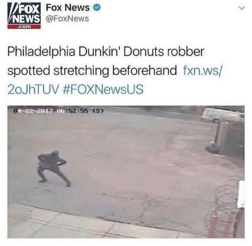 News, Donuts, and Fox News: FOX  NEWS  Fox News  @FoxNews  com  Philadelphia Dunkin' Donuts robber  spotted stretching beforehand fxn.ws/  20JhTUV #FOXNewsUS  1-  06:52:55 (S)