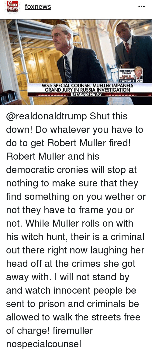Mullered: FOX  NEWS  foxnews  PRESIDENT  TRUMP  RALLY IN  WEST VIRGINIA  WSJ: SPECIAL COUNSEL MUELLER IMPANELS  GRAND JURY IN RUSSIA INVESTIGATION  DBREAKING NEWSe @realdonaldtrump Shut this down! Do whatever you have to do to get Robert Muller fired! Robert Muller and his democratic cronies will stop at nothing to make sure that they find something on you wether or not they have to frame you or not. While Muller rolls on with his witch hunt, their is a criminal out there right now laughing her head off at the crimes she got away with. I will not stand by and watch innocent people be sent to prison and criminals be allowed to walk the streets free of charge! firemuller nospecialcounsel