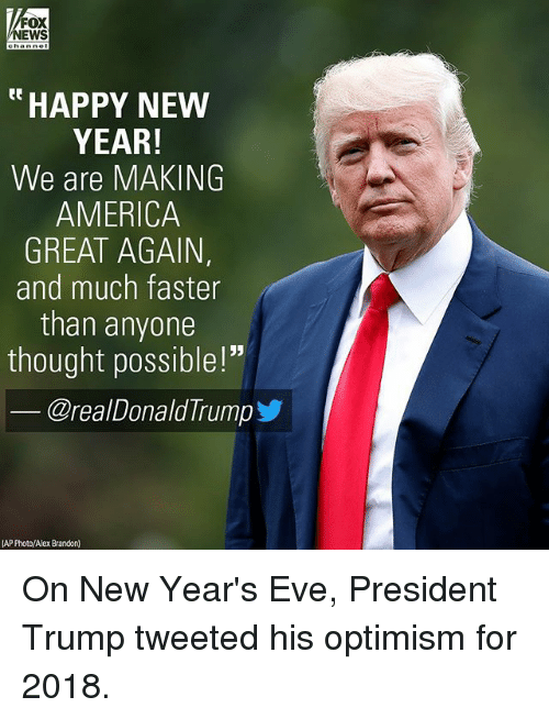 """Making America Great Again: FOX  NEWS  """"HAPPY NEW  YEAR!  We are MAKING  AMERICA  GREAT AGAIN,  and much faster  than anyone  thought possible!""""  @realDonaldTrump步  AP Photo/Alex Brandon) On New Year's Eve, President Trump tweeted his optimism for 2018."""