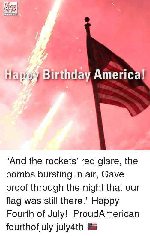"""America, Birthday, and Memes: FOX  NEWS  Hapy Birthday America! """"And the rockets' red glare, the bombs bursting in air, Gave proof through the night that our flag was still there."""" Happy Fourth of July!  ProudAmerican fourthofjuly july4th 🇺🇸"""
