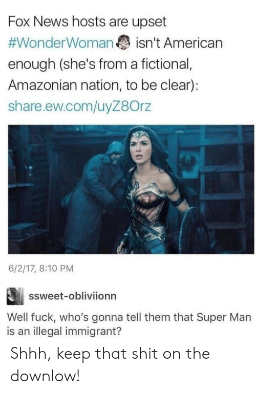 Fox News: Fox News hosts are upset  #WonderWoman  isn't American  enough (she's from a fictional,  Amazonian nation, to be clear):  share.ew.com/uyZ8Orz  6/2/17, 8:10 PM  ssweet-obliviionn  Well fuck, who's gonna tell them that Super Man  is an illegal immigrant? Shhh, keep that shit on the downlow!