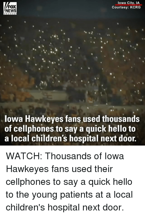 cellphones: FOX  NEWS  lowa City, IA  Courtesy: KCRG  lowa Hawkeyes fans used thousands  of cellphones to say a quick hello to  a local children's hospital next door. WATCH: Thousands of Iowa Hawkeyes fans used their cellphones to say a quick hello to the young patients at a local children's hospital next door.