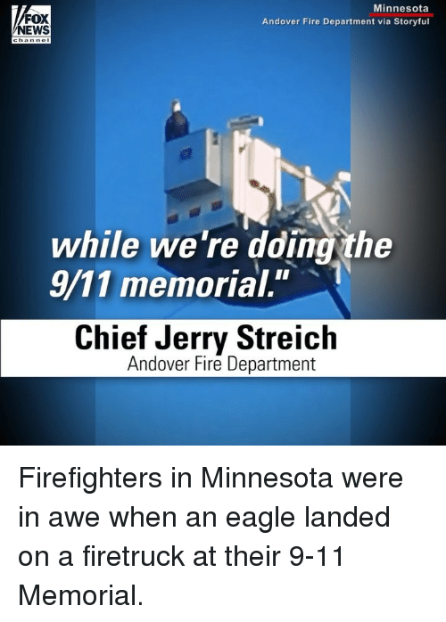 """9/11, Fire, and Memes: FOX  NEWS  Minnesota  Andover Fire Department via Storyful  channel  while we're dding the  9/11 memorial.""""  Chief Jerry Streich  Andover Fire Department Firefighters in Minnesota were in awe when an eagle landed on a firetruck at their 9-11 Memorial."""