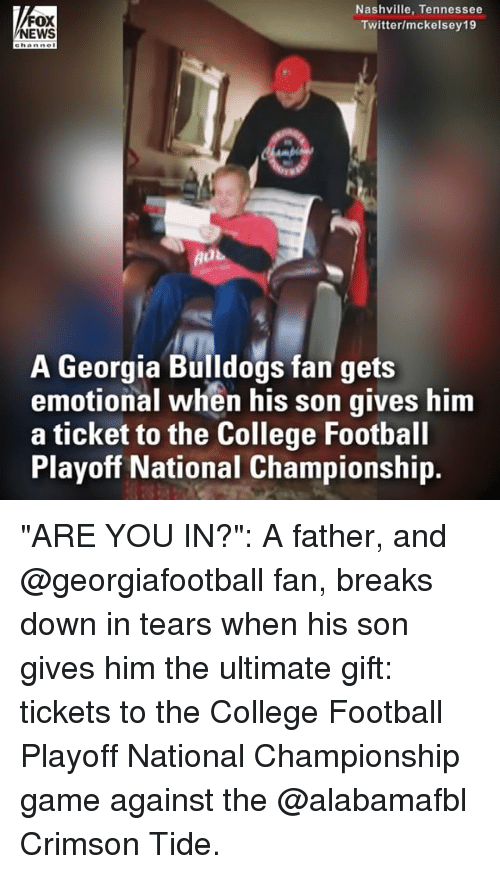 "College, College Football, and Crimson Tide: FOX  NEWS  Nashville, Tennessee  Twitter/mckelsey19  A Georgia Bulldogs fan gets  emotional when his son gives him  a ticket to the College Football  Playoff National Championship. ""ARE YOU IN?"": A father, and @georgiafootball fan, breaks down in tears when his son gives him the ultimate gift: tickets to the College Football Playoff National Championship game against the @alabamafbl Crimson Tide."