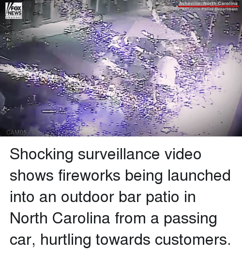 Memes, News, and Police: FOX  NEWS  ourtesy-Asheville Police Department  channe I  CAM05 Shocking surveillance video shows fireworks being launched into an outdoor bar patio in North Carolina from a passing car, hurtling towards customers.