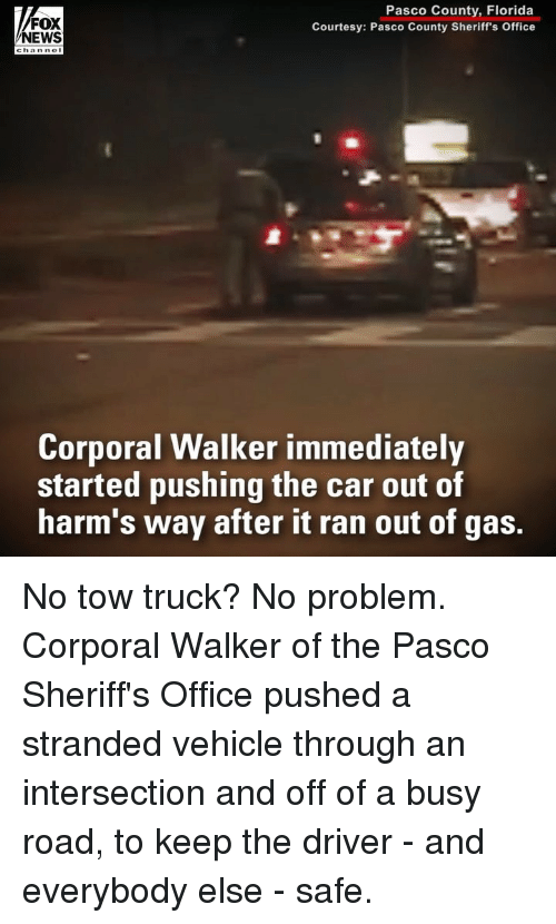 Memes, News, and Florida: FOX  NEWS  Pasco County, Florida  Courtesy: Pasco County Sheriff's Office  0  Corporal Walker immediately  started pushing the car out of  harm's way after it ran out of gas. No tow truck? No problem. Corporal Walker of the Pasco Sheriff's Office pushed a stranded vehicle through an intersection and off of a busy road, to keep the driver - and everybody else - safe.