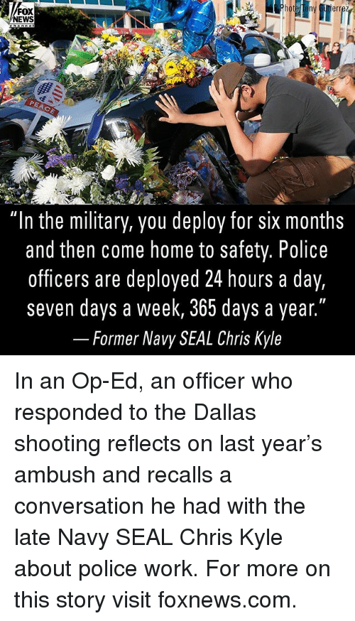 """Kylee: FOX  NEWS  PEACE  """"In the military, you deploy for siX months  and then come home to safety. Police  officers are deployed 24 hours a day,  seven days a week, 365 days a year.""""  _ Former Navy SEAL Chris Kyle In an Op-Ed, an officer who responded to the Dallas shooting reflects on last year's ambush and recalls a conversation he had with the late Navy SEAL Chris Kyle about police work. For more on this story visit foxnews.com."""