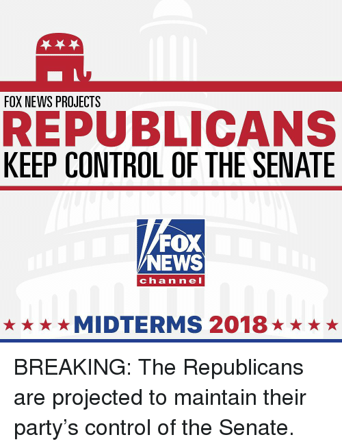 Memes, News, and Party: FOX NEWS PROJECTS  REPUBLICANS  KEEP CONTROL OF THE SENATE  FOX  NEWS  channel  ★★★★MIDTERMS 2018★★★★ BREAKING: The Republicans are projected to maintain their party's control of the Senate.