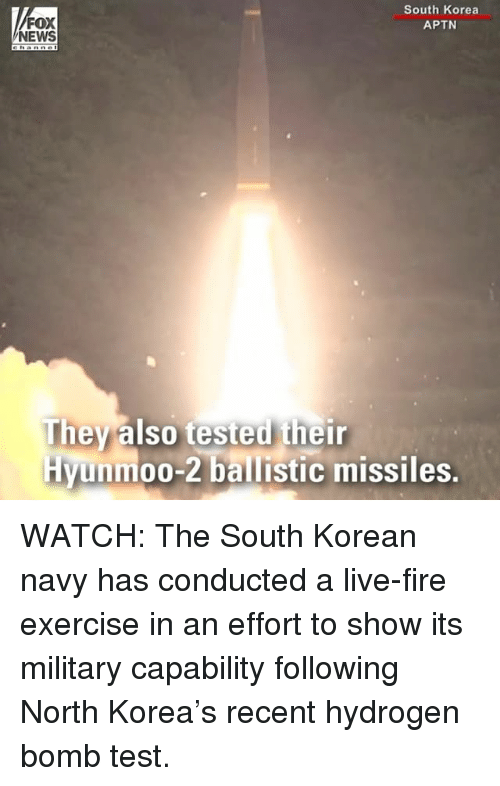teste: FOX  NEWS  South Korea  APTN  They also tested their  Hyunmoo-2 ballistic missiles. WATCH: The South Korean navy has conducted a live-fire exercise in an effort to show its military capability following North Korea's recent hydrogen bomb test.