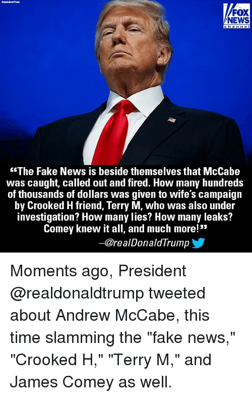 """Fake, Memes, and News: /FOX  NEWS  The Fake News is beside themselves that McCabe  was caught, called out and fired. How many hundreds  of thousands of dollars was given to wife's campaign  by Crooked H friend, Terry M, who was also under  investigation? How many lies? How many leaks?  Comey knew it all, and much more!  ー@re al DonaldTrump Moments ago, President @realdonaldtrump tweeted about Andrew McCabe, this time slamming the """"fake news,"""" """"Crooked H,"""" """"Terry M,"""" and James Comey as well."""