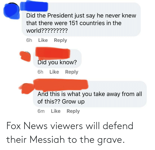 fox: Fox News viewers will defend their Messiah to the grave.