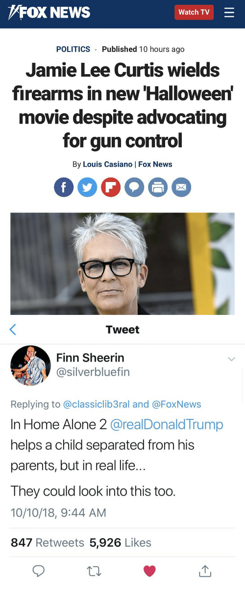 Foxnews: FOX NEWS  Watch TV  POLITICS Published 10 hours ago  Jamie Lee Curtis wields  firearms in new Halloween  movie despite advocating  for gun control  By Louis Casiano | Fox News   Tweet  Finn Sheerin  @silverbluefin  Replying to @classiclib3ral and @FoxNews  In Home Alone 2 @realDonald Trump  helps a child separated from his  parents, but in real life  Ihey could look into this too  10/10/18, 9:44 AM  847 Retweets 5,926 Likes