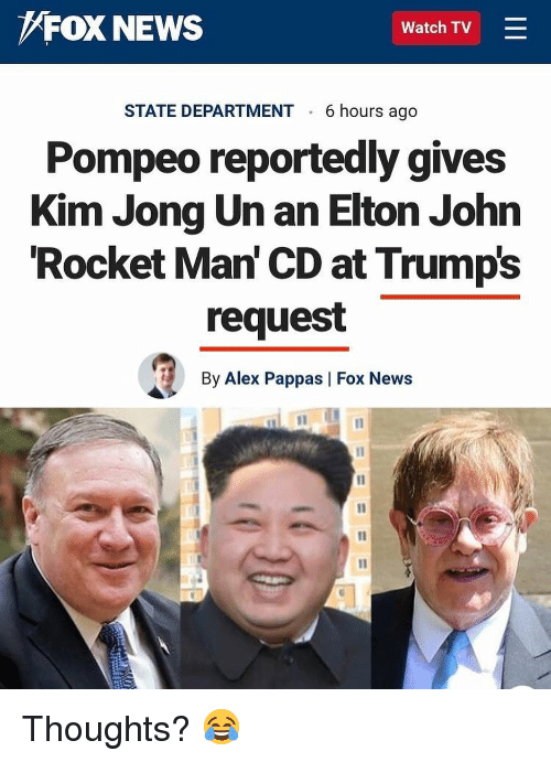 Kim Jong-Un, Memes, and News: FOX NEWS  Watch TV =  STATE DEPARTMENT 6 hours ago  Pompeo reportedly gives  Kim Jong Un an Elton John  Rocket Man' CD at Trumps  request  By Alex Pappas   Fox News Thoughts? 😂