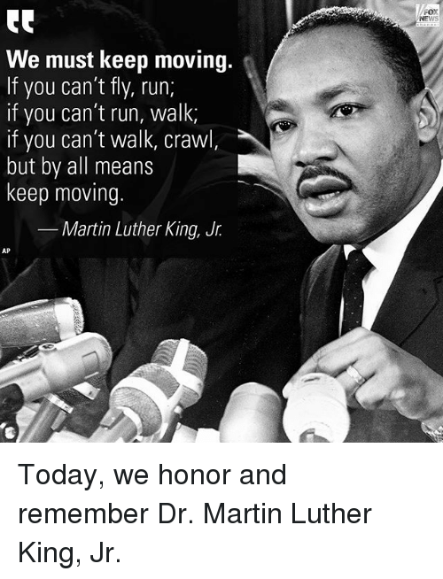 dr martin luther king: FOX  NEWS  We must keep moving.  If you can't fly, run;  if you can't run, walk  if you can't walk, crawl,  but by all means  keep moving.  Martin Luther King, Jr.  AP  4 Today, we honor and remember Dr. Martin Luther King, Jr.