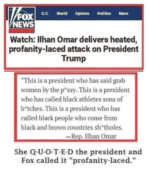 "Heated: FOx  NEWS  World  Opinion  U.S.  Politics  More  Watch: Ilhan Omar delivers heated,  profanity-laced attack on President  Trump  ""This is a president who has said grab  women by the p*ssy. This is a president  who has called black athletes sons of  b*tches. This is a president who has  called black people who come from  black and brown countries sh'tholes.  -Rep. Ilhan Omar  She Q-U-O-T-E-D the president and  Fox called it ""profanity-laced."""