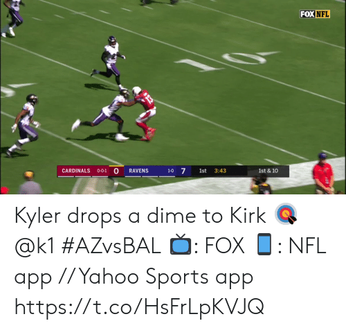 Cardinals: FOX NFL  0-0-1 0  1-0 7  CARDINALS  RAVENS  1st  3:43  1st & 10 Kyler drops a dime to Kirk 🎯 @k1 #AZvsBAL  📺: FOX 📱: NFL app // Yahoo Sports app https://t.co/HsFrLpKVJQ