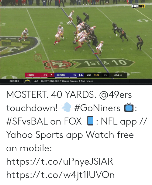 Scores: FOX NFL  06  C  1sT &10  9-2 14  7  49ERS  RAVENS  2nd  9:21  10-1  06  1st & 10  QUESTIONABLE: T Okung (groin), T Tevi (knee)  SCORES  LAC MOSTERT. 40 YARDS. @49ers touchdown! 💨 #GoNiners  📺: #SFvsBAL on FOX 📱: NFL app // Yahoo Sports app Watch free on mobile: https://t.co/uPnyeJSIAR https://t.co/w4jt1lUVOn