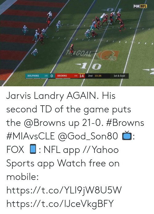 1 0: FOX NFL  13y& GOAL  1/0  4-6 14  2-8 O  DOLPHINS  2nd 10:36  BROWNS  1st & Goal Jarvis Landry AGAIN.  His second TD of the game puts the @Browns up 21-0. #Browns #MIAvsCLE @God_Son80  📺: FOX 📱: NFL app // Yahoo Sports app Watch free on mobile: https://t.co/YLI9jW8U5W https://t.co/lJceVkgBFY