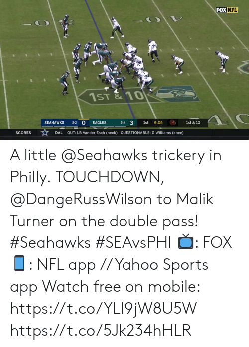 Scores: FOX NFL  1ST& 10  0  5-5 3  05  SEAHAWKS  1st & 10  8-2  EAGLES  1st  6:05  OUT: LB Vander Esch (neck) QUESTIONABLE: G Williams (knee)  SCORES  DAL A little @Seahawks trickery in Philly.  TOUCHDOWN, @DangeRussWilson to Malik Turner on the double pass! #Seahawks #SEAvsPHI  📺: FOX 📱: NFL app // Yahoo Sports app Watch free on mobile: https://t.co/YLI9jW8U5W https://t.co/5Jk234hHLR
