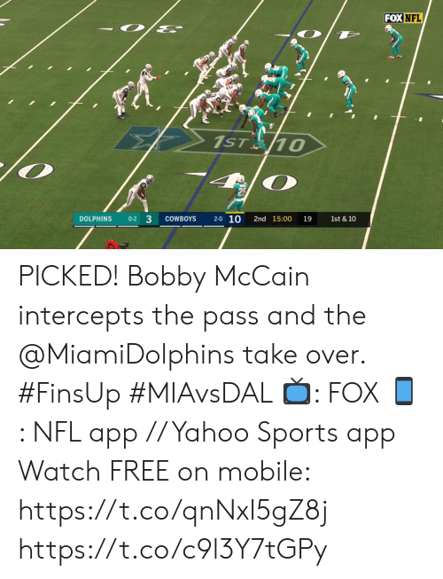 Dallas Cowboys, Memes, and Nfl: FOX NFL  1ST 10  2-0 10  DOLPHINS  0-2 3  COWBOYS  2nd 15:00  19  1st & 10 PICKED! Bobby McCain intercepts the pass and the @MiamiDolphins take over. #FinsUp #MIAvsDAL   📺: FOX 📱: NFL app // Yahoo Sports app Watch FREE on mobile: https://t.co/qnNxI5gZ8j https://t.co/c9l3Y7tGPy