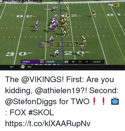 Memes, Nfl, and Packers: FOX NFL  1ST &11  VIKINGS  21 PACKERS  29 4th :36 10 1st & 10  NFL  MIA The @VIKINGS!  First: Are you kidding, @athielen19?! Second: @StefonDiggs for TWO❗️❗️  📺: FOX #SKOL https://t.co/klXAARupNv
