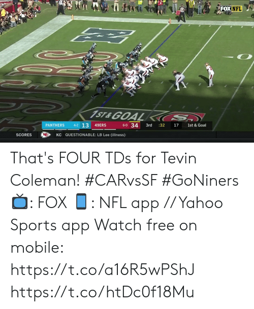 Panthers: FOX NFL  1ST&GOAL  S  4-2 13  6-0 34  PANTHERS  49ERS  3rd  :32  17  1st & Goal  KC QUESTIONABLE: LB Lee (illness)  SCORES That's FOUR TDs for Tevin Coleman! #CARvsSF #GoNiners  📺: FOX 📱: NFL app // Yahoo Sports app Watch free on mobile: https://t.co/a16R5wPShJ https://t.co/htDc0f18Mu