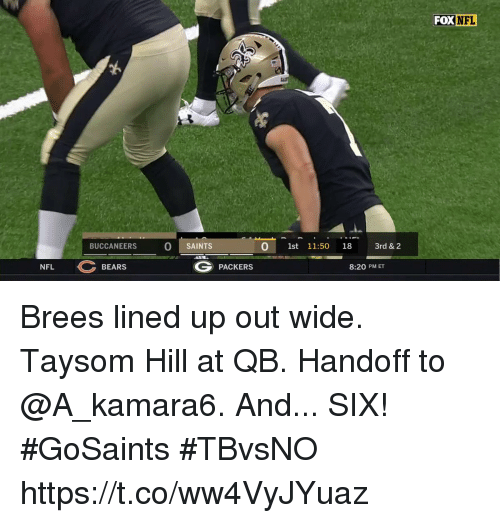 Memes, Nfl, and New Orleans Saints: FOX NFL  1t  BUCCANEERS  O SAINTS  0 1st 11:50 18 3rd & 2  NFL  G PACKERS  BEARS  8:20 PM ET Brees lined up out wide. Taysom Hill at QB. Handoff to @A_kamara6.  And... SIX! #GoSaints #TBvsNO https://t.co/ww4VyJYuaz