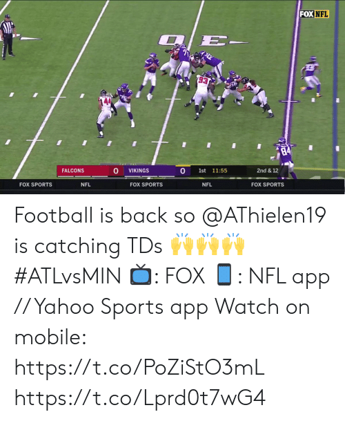 Catching: FOX NFL  2/E-  93  84  0  FALCONS  2nd & 12  VIKINGS  1st  11:55  FOX SPORTS  NFL  FOX SPORTS  NFL  FOX SPORTS Football is back so @AThielen19 is catching TDs 🙌🙌🙌 #ATLvsMIN  📺: FOX 📱: NFL app // Yahoo Sports app  Watch on mobile: https://t.co/PoZiStO3mL https://t.co/Lprd0t7wG4