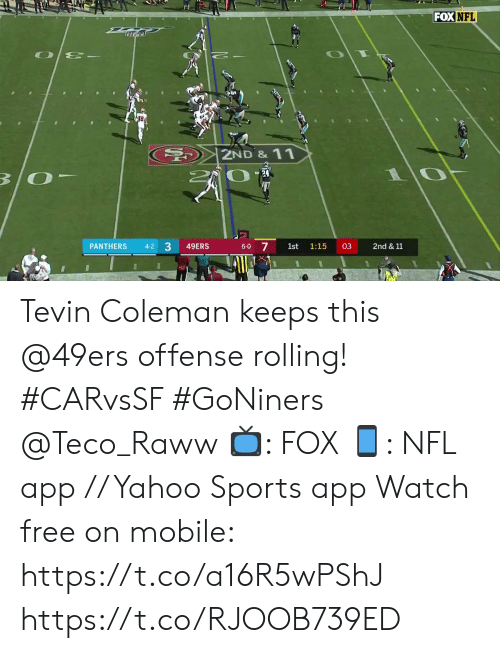rolling: FOX NFL  2ND& 11  B/O  17  7  PANTHERS  49ERS  03  2nd & 11  4-2  6-0  1st  1:15  3 Tevin Coleman keeps this @49ers offense rolling! #CARvsSF #GoNiners @Teco_Raww  📺: FOX 📱: NFL app // Yahoo Sports app Watch free on mobile: https://t.co/a16R5wPShJ https://t.co/RJOOB739ED