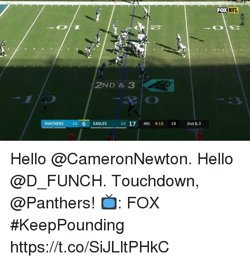 Philadelphia Eagles, Hello, and Memes: FOX  NFL  2ND & 3  PANTHERS 3-2 6 EAGLES  33 17 4th 4:15 18 2nd & 3  2 Hello @CameronNewton. Hello @D_FUNCH.  Touchdown, @Panthers!  📺: FOX #KeepPounding https://t.co/SiJLltPHkC