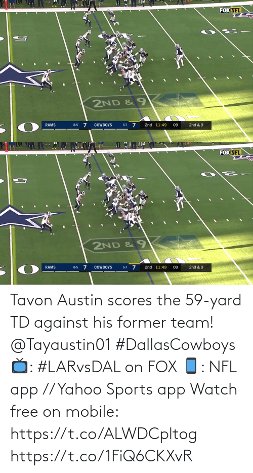 Austin: FOX NFL  2ND & 9  6-7 7  COWBOYS  2nd 11:49  2nd & 9  RAMS  8-5  09   FOX NFL  2ND &9  8-5 7  2nd & 9  RAMS  COWBOYS  2nd 11:49  09  6-7 Tavon Austin scores the 59-yard TD against his former team! @Tayaustin01 #DallasCowboys  📺: #LARvsDAL on FOX 📱: NFL app // Yahoo Sports app Watch free on mobile: https://t.co/ALWDCpltog https://t.co/1FiQ6CKXvR